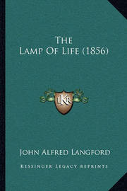 The Lamp of Life (1856) the Lamp of Life (1856) by John Alfred Langford