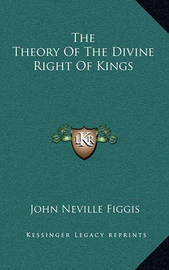 The Theory of the Divine Right of Kings by John Neville Figgis