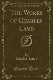 The Works of Charles Lamb (Classic Reprint) by Charles Lamb