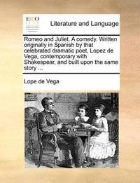 Romeo and Juliet. a Comedy. Written Originally in Spanish by That Celebrated Dramatic Poet, Lopez de Vega, Contemporary with Shakespear, and Built Upon the Same Story by Lope , de Vega