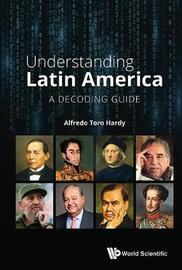 Understanding Latin America: A Decoding Guide by Alfredo Toro Hardy