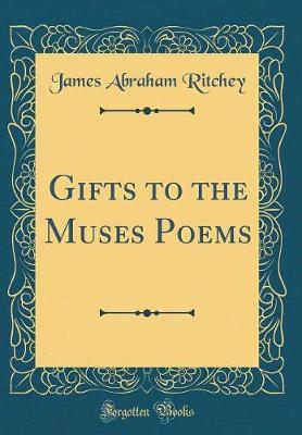 Gifts to the Muses Poems (Classic Reprint) by James Abraham Ritchey image