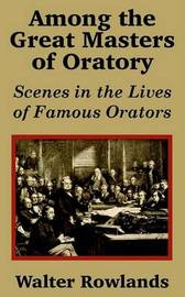 Among the Great Masters of Oratory: Scenes in the Lives of Famous Orators by Walter Rowlands image