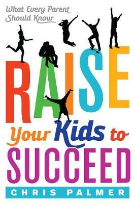 Raise Your Kids to Succeed by Chris Palmer