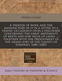 A Treatise of Wool and the Manufacture of It in a Letter to a Friend, Occasion'd Upon a Discourse Concerning the Great Abatements of Rents and Low Value of Lands ...: Together with the Presentment of the Grand Jury of the County of Somerset, 1684 (1685) by George Clarke