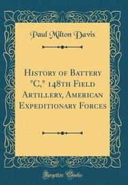 """History of Battery """"c,"""" 148th Field Artillery, American Expeditionary Forces (Classic Reprint) by Paul Milton Davis"""