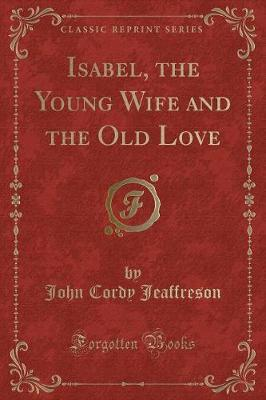 Isabel, the Young Wife and the Old Love (Classic Reprint) by John Cordy Jeaffreson image