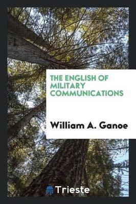 The English of Military Communications by William a Ganoe