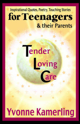 TLC for Teenagers & Their Parents : Inspirational Quotes, Poetry, Touching Stories by Yvonne Kamerling