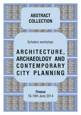 Architecture, Archaeology and Contemporary City Planning - Abstract Collection of the Workshop by Giorgio Verdiani