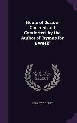 Hours of Sorrow Cheered and Comforted, by the Author of 'Hymns for a Week' by Charlotte Elliott image
