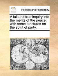 A Full and Free Inquiry Into the Merits of the Peace; With Some Strictures on the Spirit of Party. by Multiple Contributors