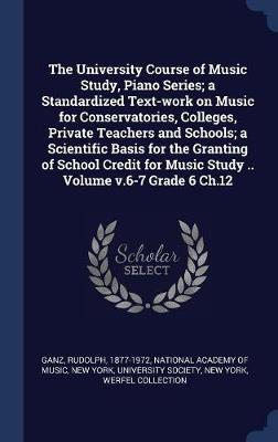 The University Course of Music Study, Piano Series; A Standardized Text-Work on Music for Conservatories, Colleges, Private Teachers and Schools; A Scientific Basis for the Granting of School Credit for Music Study .. Volume V.6-7 Grade 6 Ch.12 by Rudolph Ganz