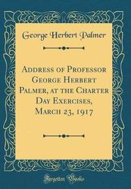 Address of Professor George Herbert Palmer, at the Charter Day Exercises, March 23, 1917 (Classic Reprint) by George , Herbert Palmer image