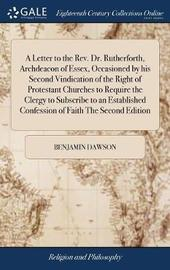 A Letter to the Rev. Dr. Rutherforth, Archdeacon of Essex, Occasioned by His Second Vindication of the Right of Protestant Churches to Require the Clergy to Subscribe to an Established Confession of Faith the Second Edition by Benjamin Dawson image