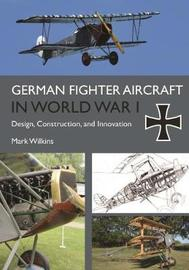 German Fighter Aircraft in World War I by Mark Wilkins