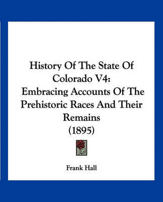 History of the State of Colorado V4: Embracing Accounts of the Prehistoric Races and Their Remains (1895) by Frank Hall image