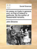 An Essay on Trade in General; And, on That of Ireland in Particular. by the Author of Seasonable Remarks. by John Browne