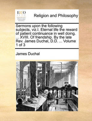 Sermons Upon the Following Subjects, Viz.I. Eternal Life the Reward of Patient Continuance in Well Doing. ... XVIII. of Friendship. by the Late REV. James Duchal, D.D. ... Volume 1 of 3 by James Duchal