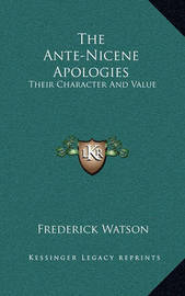 The Ante-Nicene Apologies: Their Character and Value by Frederick Watson