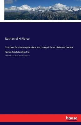 Directions for Cleansing the Blood and Curing All Forms of Disease That the Human Family Is Subject to by Nathaniel N Pierce