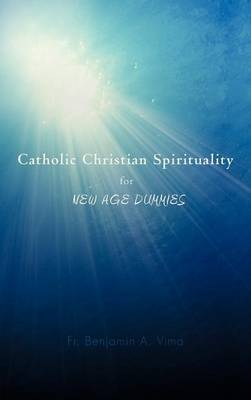 Catholic Christian Spirituality for New Age Dummies by Fr. Benjamin A. Vima