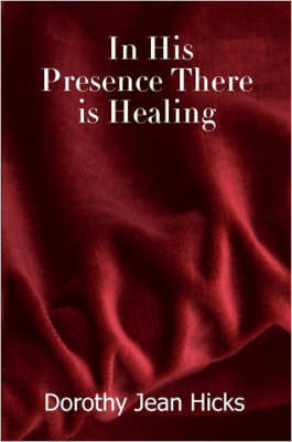 In His Presence There is Healing by Dorothy, Jean Hicks