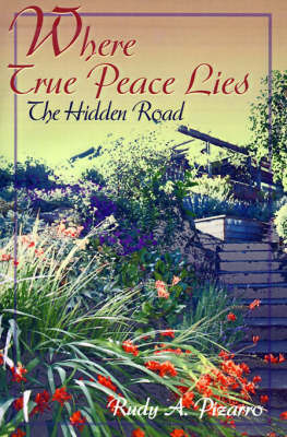 Where True Peace Lies: The Hidden Road by Rudy A. Pizarro