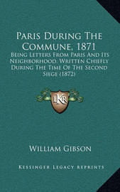 Paris During the Commune, 1871: Being Letters from Paris and Its Neighborhood, Written Chiefly During the Time of the Second Siege (1872) by William Gibson