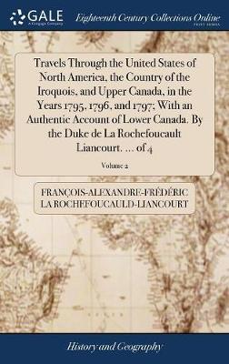 Travels Through the United States of North America, the Country of the Iroquois, and Upper Canada, in the Years 1795, 1796, and 1797; With an Authentic Account of Lower Canada. by the Duke de la Rochefoucault Liancourt. ... of 4; Volume 2 by Francois-Al La Rochefoucauld-Liancourt image
