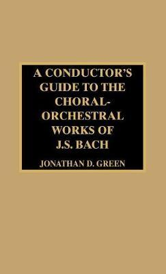 A Conductor's Guide to the Choral-Orchestral Works of J. S. Bach by Jonathan D. Green