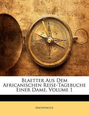 Blaetter Aus Dem Africanischen Reise-Tagebuche Einer Dame, Volume 1 by * Anonymous