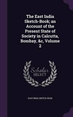 The East India Sketch-Book; An Account of the Present State of Society in Calcutta, Bombay, &C, Volume 2