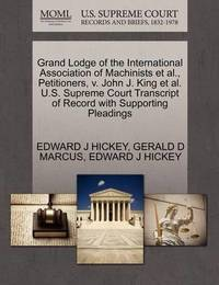 Grand Lodge of the International Association of Machinists et al., Petitioners, V. John J. King et al. U.S. Supreme Court Transcript of Record with Supporting Pleadings by Edward J Hickey