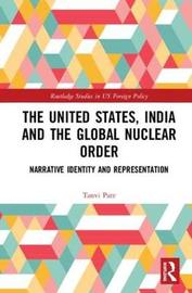 The United States, India and the Global Nuclear Order by Tanvi Pate