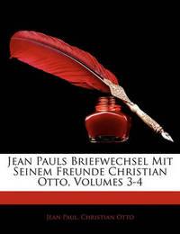 Jean Pauls Briefwechsel Mit Seinem Freunde Christian Otto, Volumes 3-4 by Christian Otto
