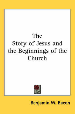 The Story of Jesus and the Beginnings of the Church by Benjamin W. Bacon