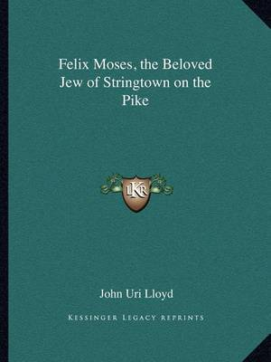 Felix Moses, the Beloved Jew of Stringtown on the Pike by John Uri Lloyd
