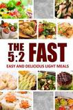 The 5: 2 Fast - Easy and Delicious Light Meals: Easy Healthy Cookbook for Ultimate Fat Loss by The 5 2 Diet