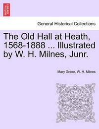 The Old Hall at Heath, 1568-1888 ... Illustrated by W. H. Milnes, Junr. by Mary Green
