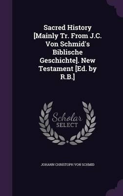 Sacred History [Mainly Tr. from J.C. Von Schmid's Biblische Geschichte]. New Testament [Ed. by R.B.] by Johann Christoph von Schmid