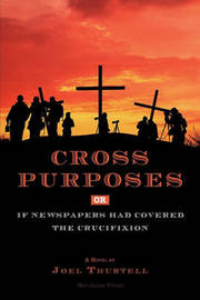 Cross Purposes, Or, If Newspapers Had Covered the Crucifixion by Joel Howard Thurtell