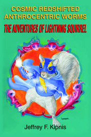 Cosmic Redshifted Anthrocentric Worms: The Adventures of Lightning Squirrel by Jeffrey F. Kipnis image