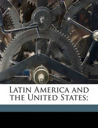 Latin America and the United States; by Elihu Root