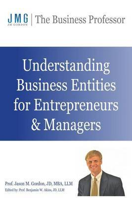 Understanding Business Entities for Entrepreneurs & Managers by Jason M Gordon