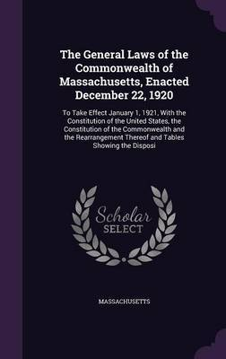 The General Laws of the Commonwealth of Massachusetts, Enacted December 22, 1920 by . Massachusetts