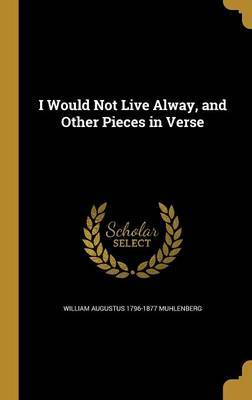 I Would Not Live Alway, and Other Pieces in Verse by William Augustus 1796-1877 Muhlenberg