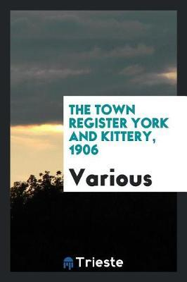 The Town Register York and Kittery, 1906 by Various ~