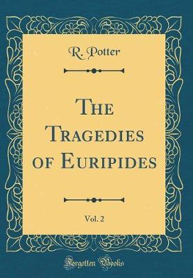 The Tragedies of Euripides, Vol. 2 (Classic Reprint) by R Potter