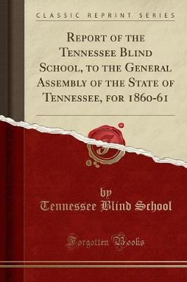 Report of the Tennessee Blind School, to the General Assembly of the State of Tennessee, for 1860-61 (Classic Reprint) by Tennessee Blind School